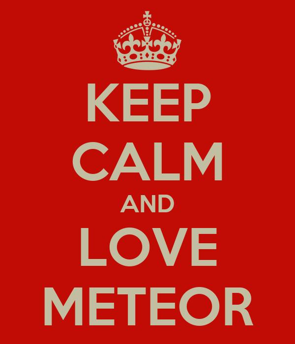 KEEP CALM AND LOVE METEOR