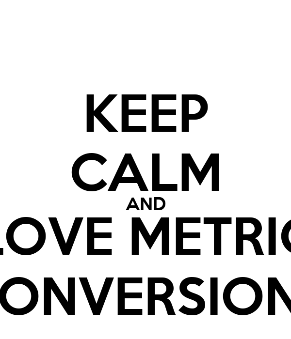KEEP CALM AND LOVE METRIC CONVERSIONS