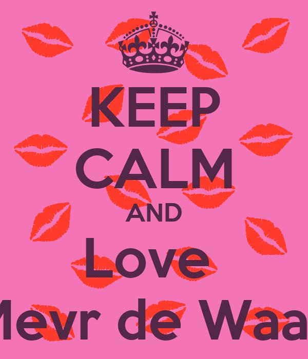 KEEP CALM AND Love  Mevr de Waal