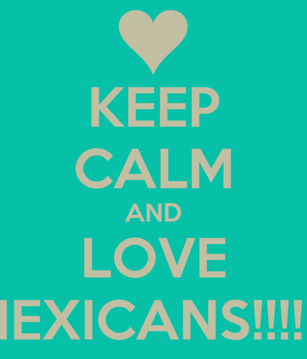 KEEP CALM AND LOVE MEXICANS!!!!!!!