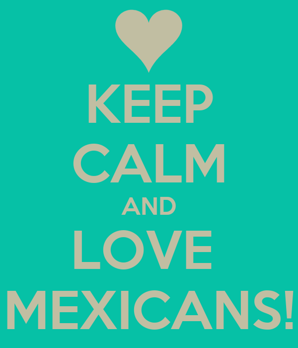 KEEP CALM AND LOVE  MEXICANS!