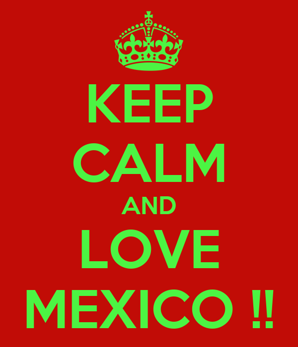 KEEP CALM AND LOVE MEXICO !!