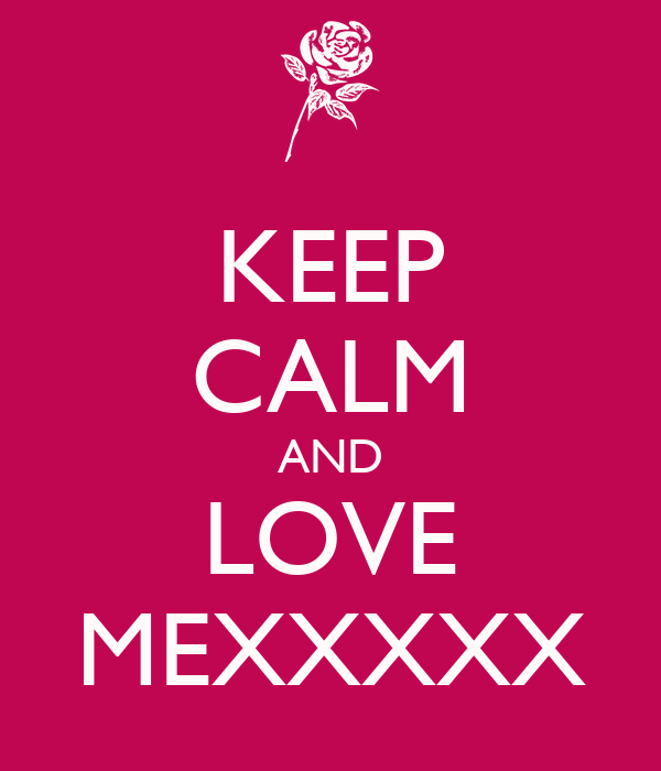 KEEP CALM AND LOVE MEXXXXX