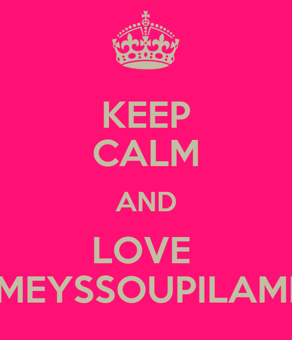 KEEP CALM AND LOVE  MEYSSOUPILAMI