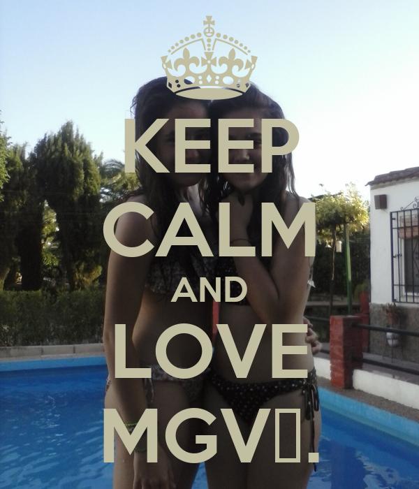 KEEP CALM AND LOVE MGV♥.