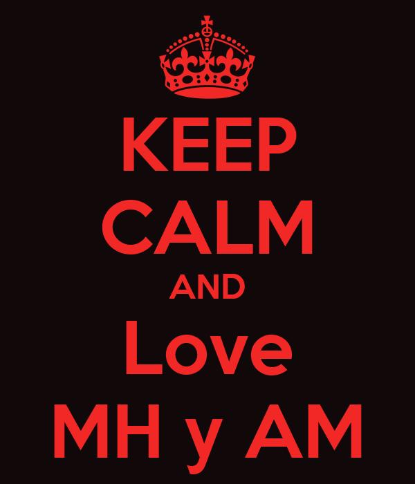 KEEP CALM AND Love MH y AM