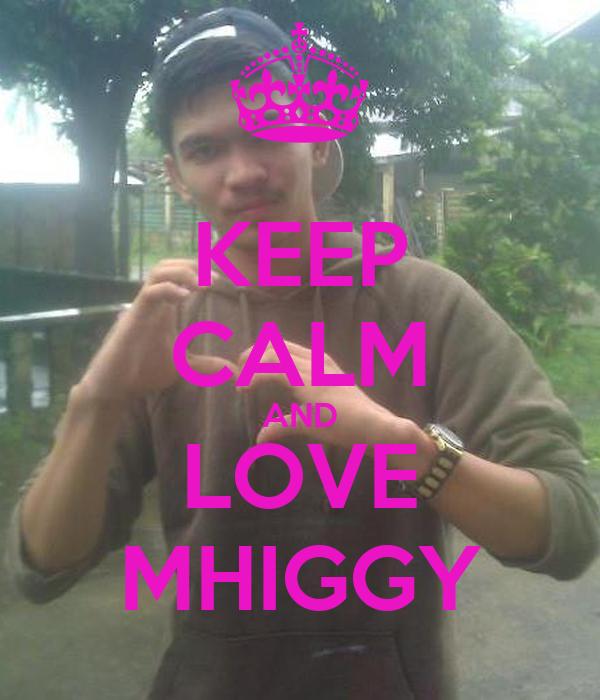 KEEP CALM AND LOVE MHIGGY
