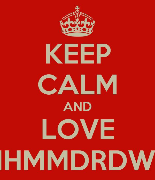 KEEP CALM AND LOVE MHMMDRDWN
