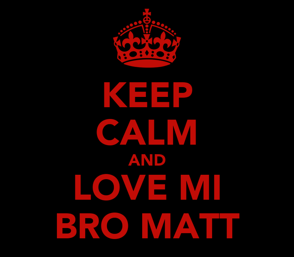KEEP CALM AND LOVE MI BRO MATT