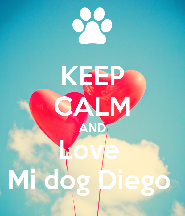 KEEP CALM AND Love  Mi dog Diego