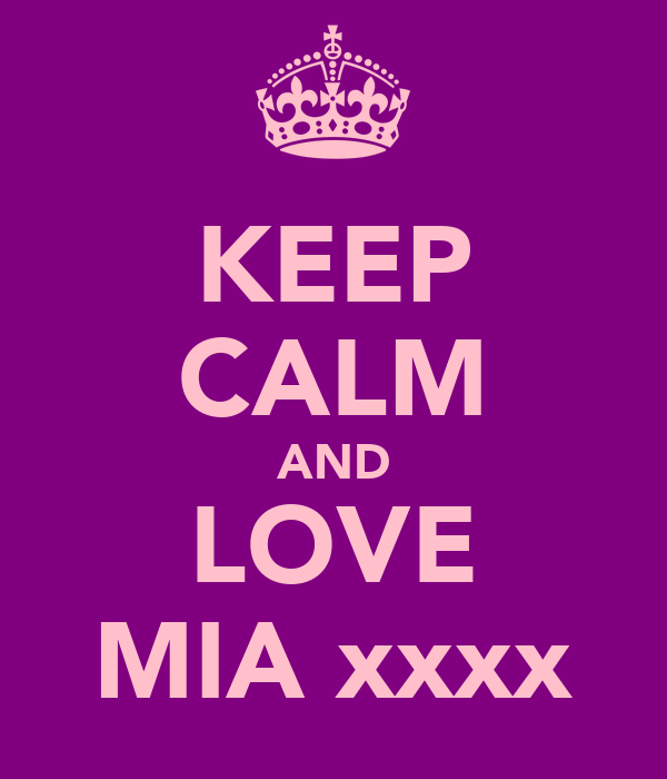 KEEP CALM AND LOVE MIA xxxx