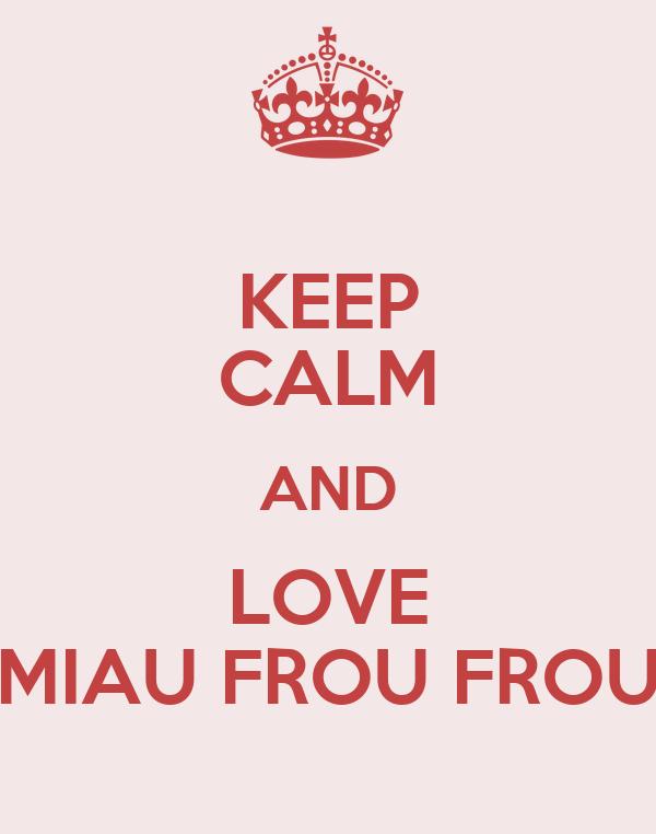 KEEP CALM AND LOVE MIAU FROU FROU
