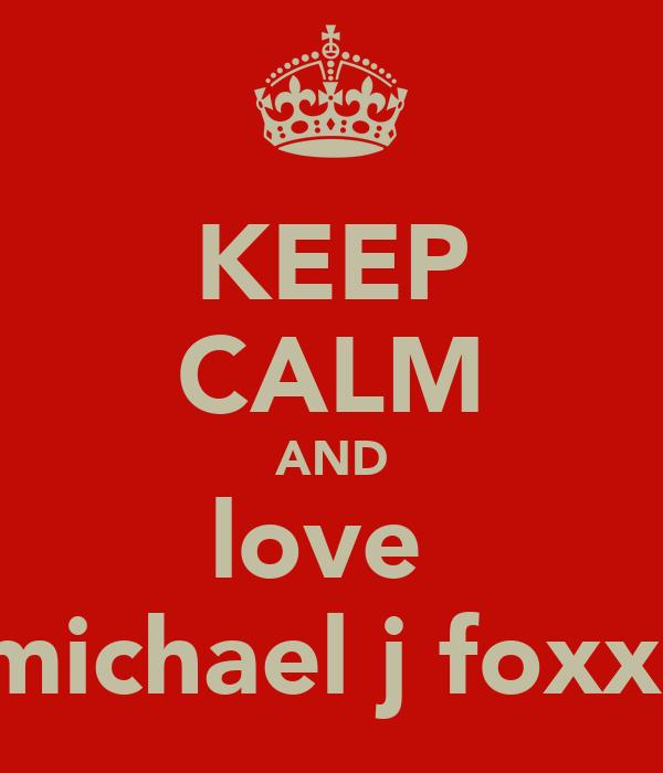 KEEP CALM AND love  michael j foxx