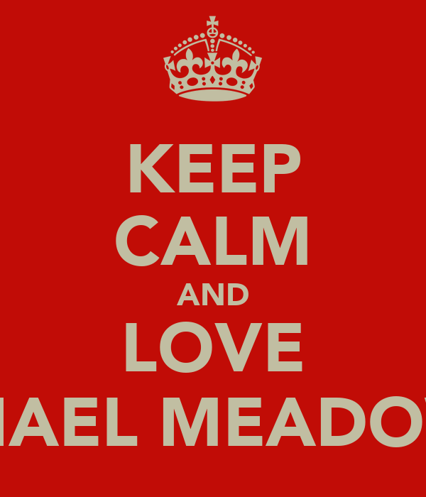 KEEP CALM AND LOVE MICHAEL MEADOWS X