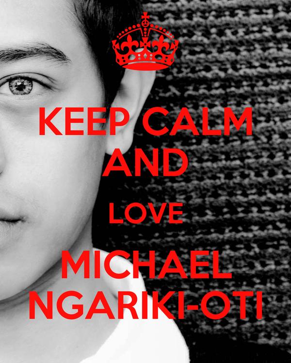 KEEP CALM AND LOVE MICHAEL NGARIKI-OTI