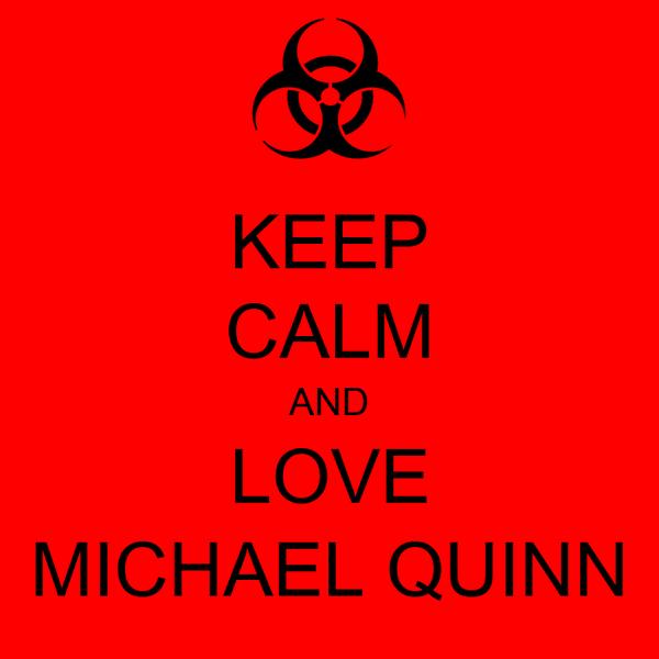 KEEP CALM AND LOVE MICHAEL QUINN