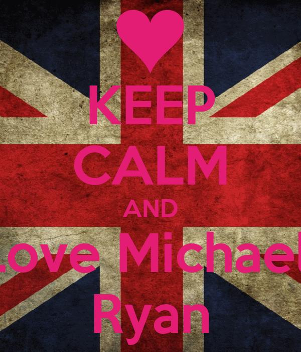 KEEP CALM AND Love Michael  Ryan
