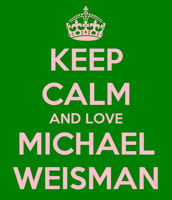 KEEP CALM AND LOVE MICHAEL WEISMAN