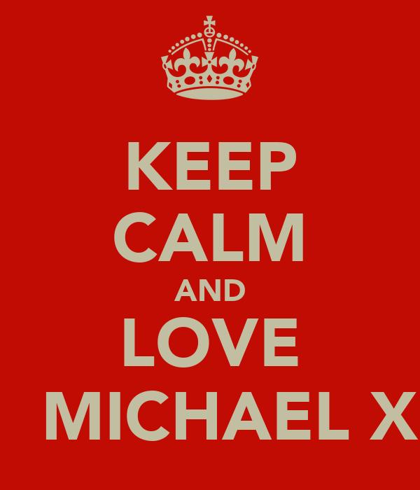 KEEP CALM AND LOVE   MICHAEL X