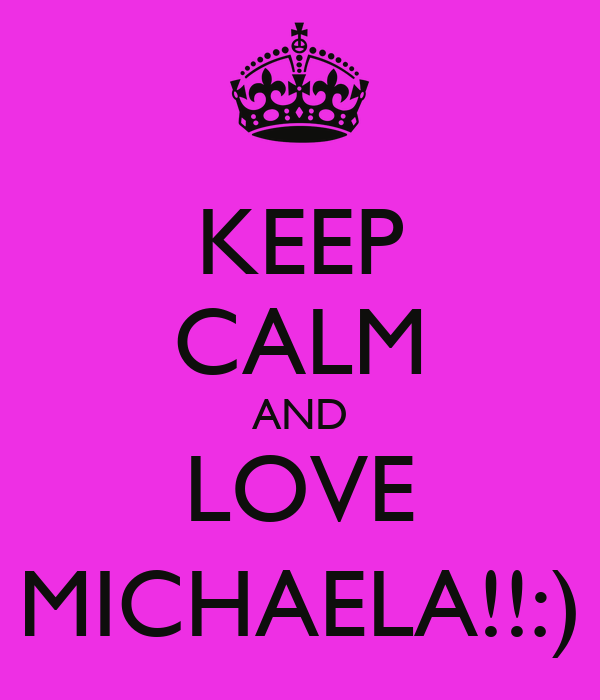 KEEP CALM AND LOVE MICHAELA!!:)