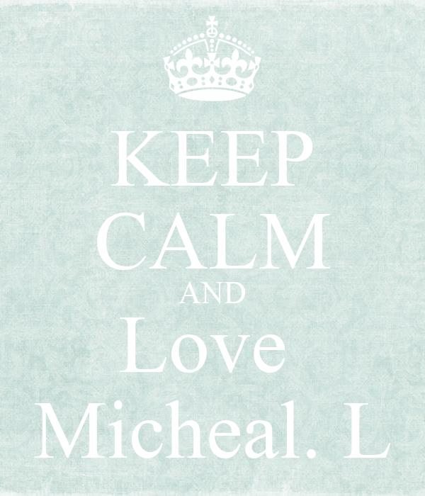 KEEP CALM AND Love  Micheal. L