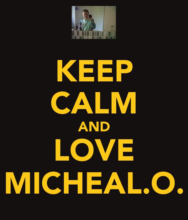 KEEP CALM AND LOVE MICHEAL.O.