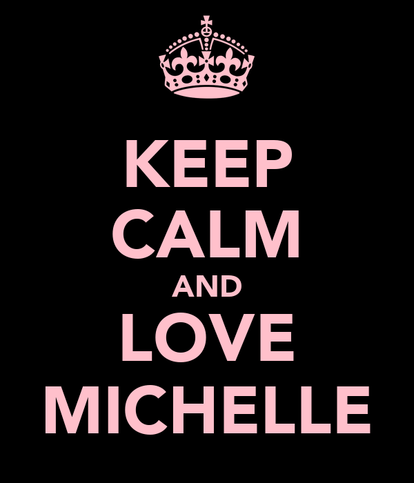 KEEP CALM AND LOVE MICHELLE