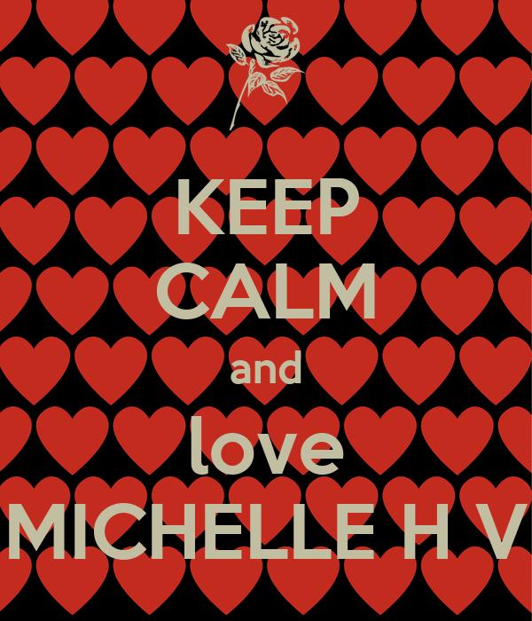 KEEP CALM and love MICHELLE H V