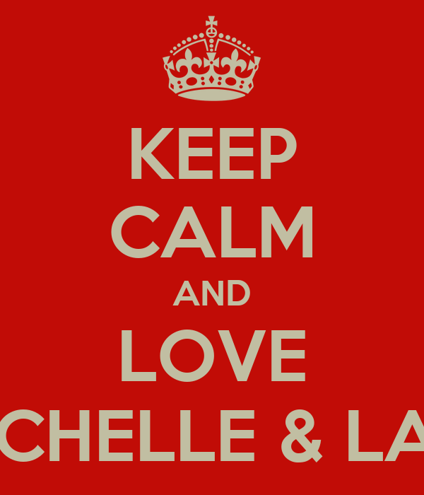 KEEP CALM AND LOVE MICHELLE & LANI