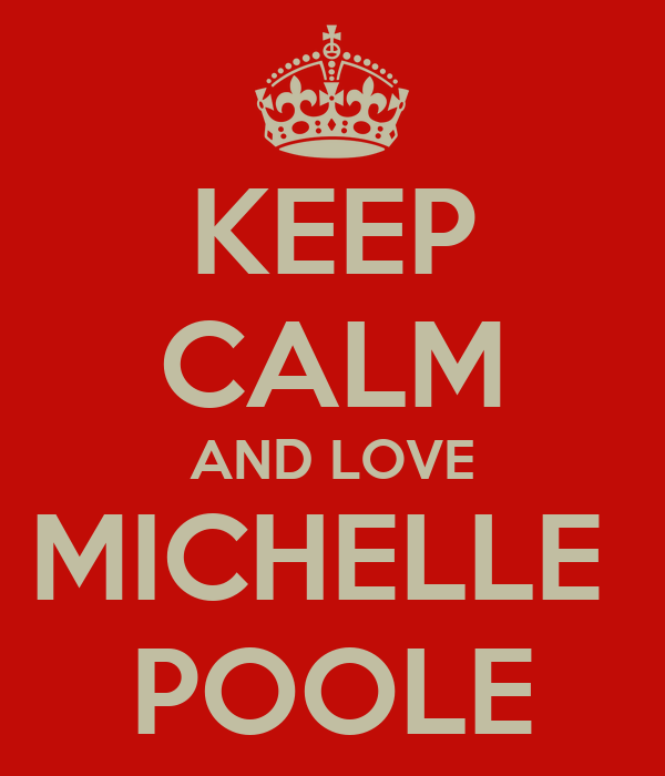 KEEP CALM AND LOVE MICHELLE  POOLE