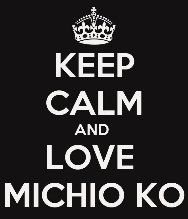 KEEP CALM AND  LOVE  MICHIO KO