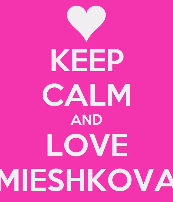 KEEP CALM AND LOVE MIESHKOVA