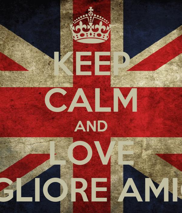 KEEP CALM AND LOVE MIGLIORE AMICA
