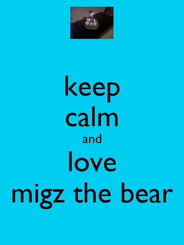 keep calm and love migz the bear