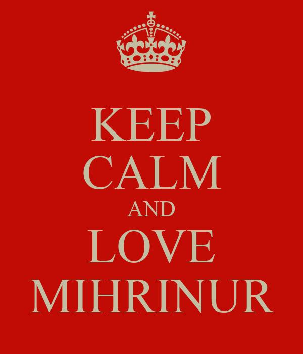 KEEP CALM AND LOVE MIHRINUR