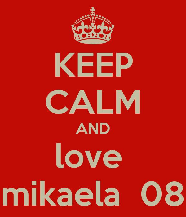 KEEP CALM AND love  mikaela  08