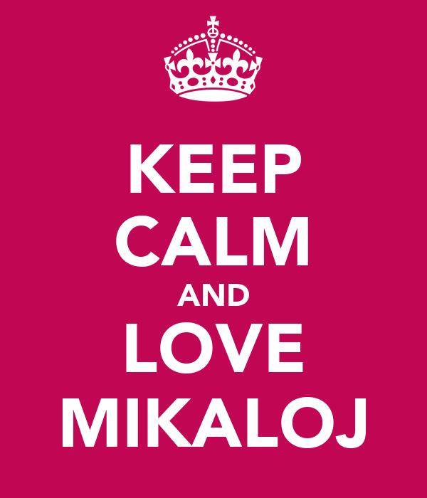 KEEP CALM AND LOVE MIKALOJ