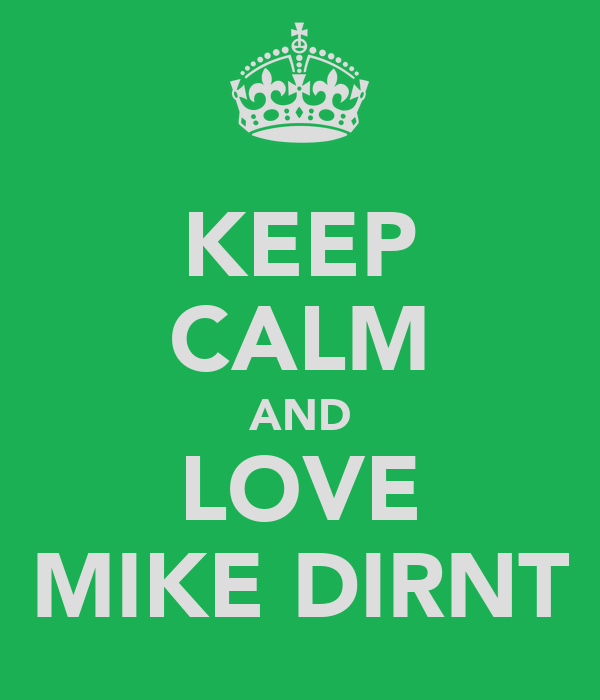 KEEP CALM AND LOVE MIKE DIRNT