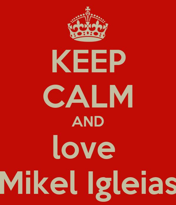 KEEP CALM AND love  Mikel Igleias
