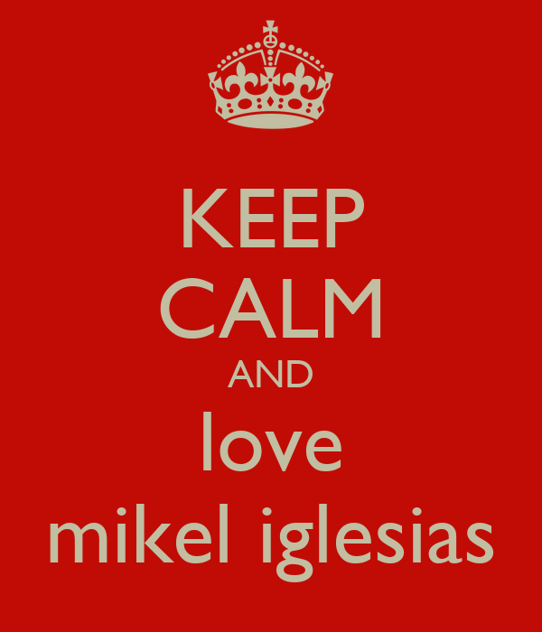 KEEP CALM AND love mikel iglesias