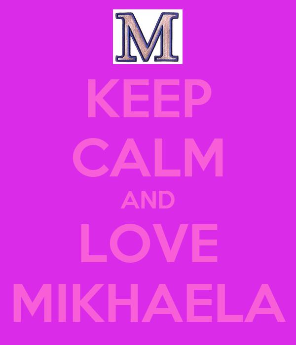 KEEP CALM AND LOVE MIKHAELA