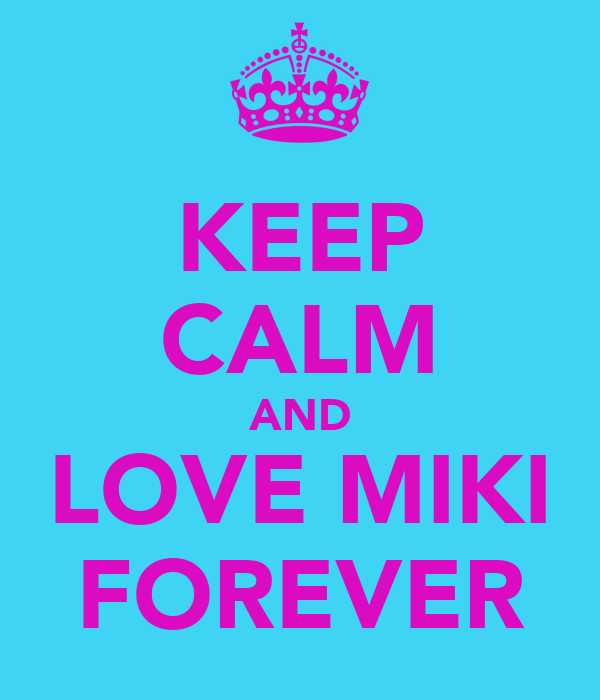 KEEP CALM AND LOVE MIKI FOREVER