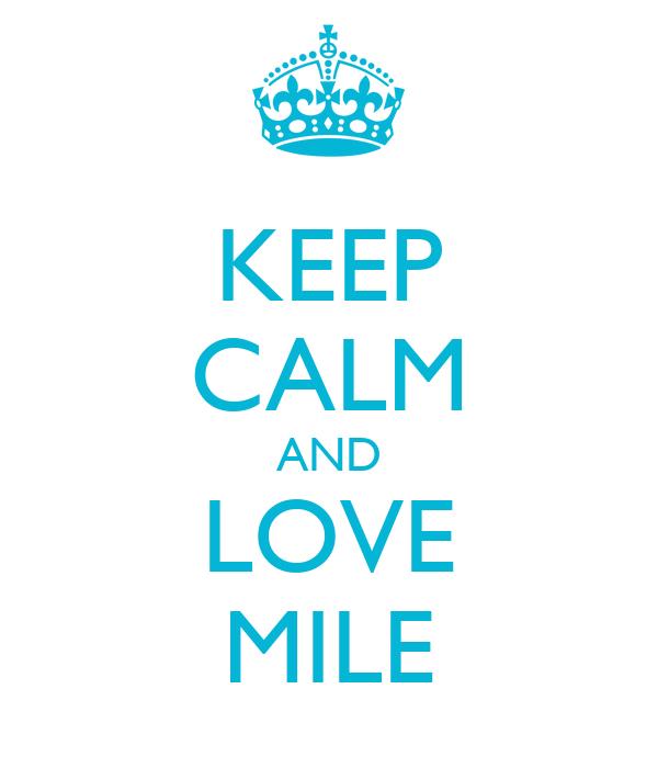 KEEP CALM AND LOVE MILE