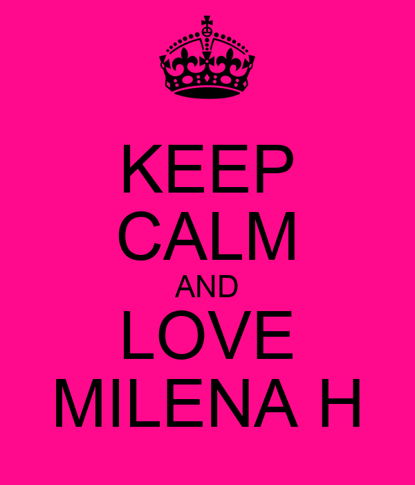 KEEP CALM AND LOVE MILENA H
