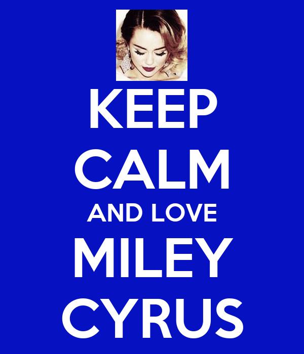 KEEP CALM AND LOVE MILEY CYRUS