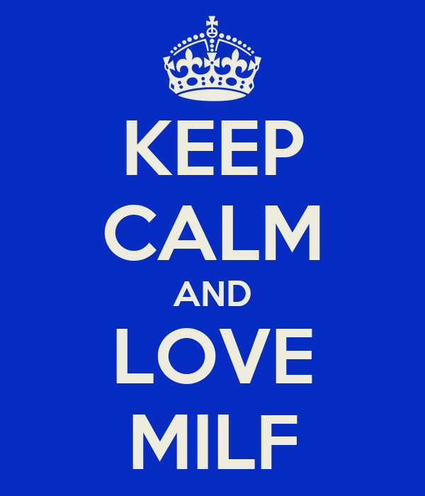 KEEP CALM AND LOVE MILF