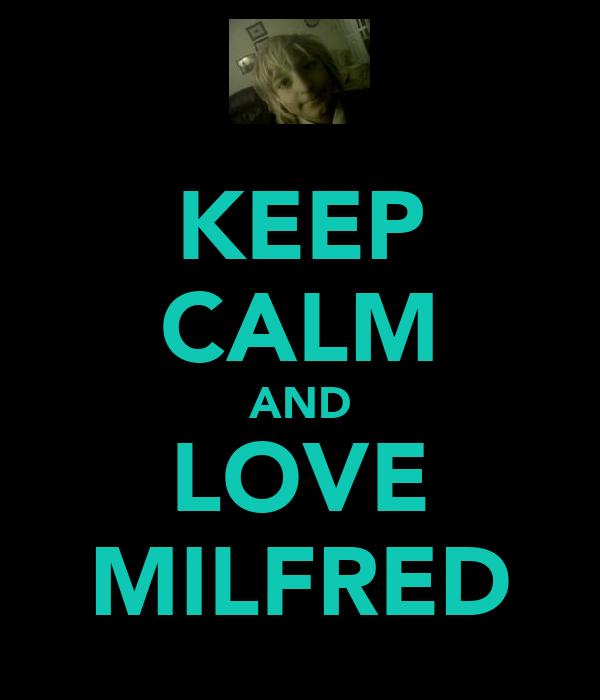 KEEP CALM AND LOVE MILFRED