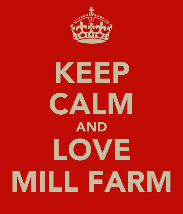 KEEP CALM AND LOVE MILL FARM