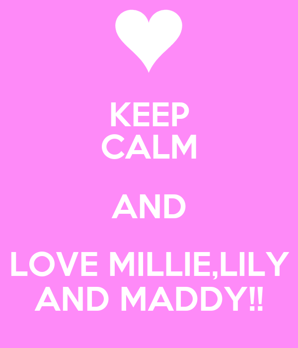 KEEP CALM AND LOVE MILLIE,LILY AND MADDY!!