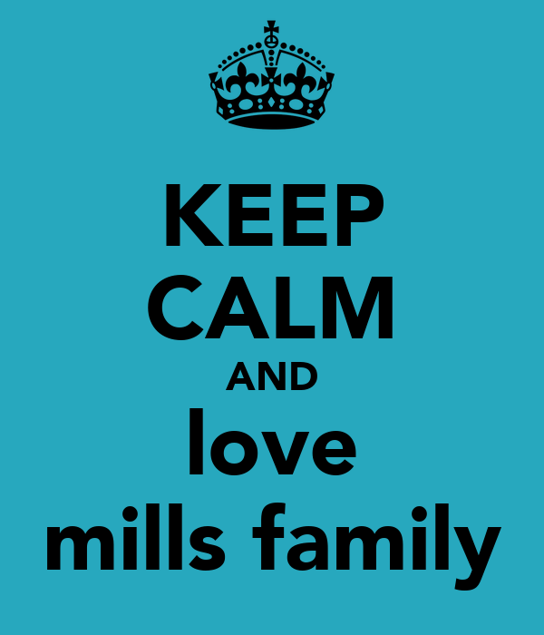 KEEP CALM AND love mills family